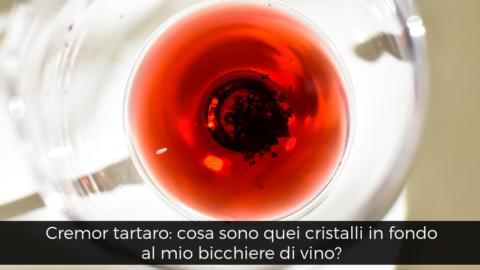 Cremor tartrato, cosa sono quei cristalli in fondo al mio bicchiere di vino?